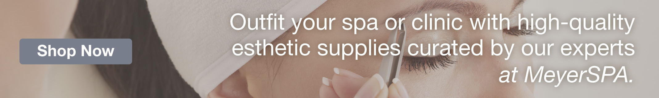 Homepage Banner - Esthetician Supplies at MeyerSPA - Click to Shop